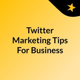 Twitter Marketing Tips To Improve Your Business