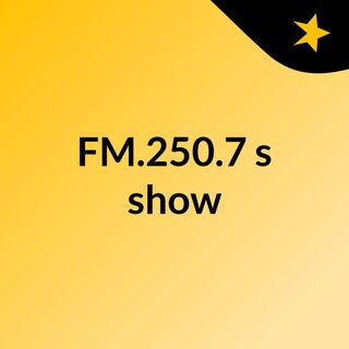 FM.250.7's show