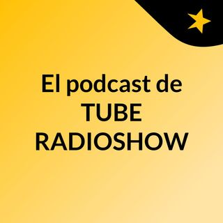 El podcast de TUBE RADIOSHOW