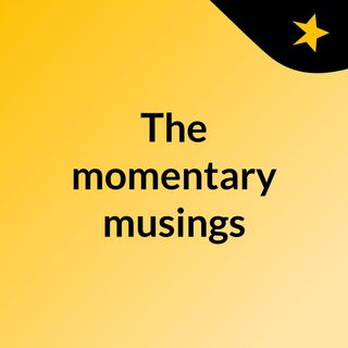 The momentary musings