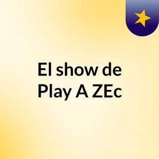 Episodio 36 - El show de Play A ZEc