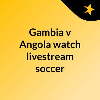 Gambia v Angola watch livestream soccer