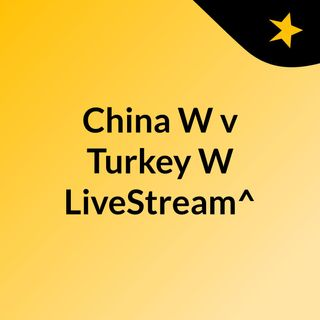 China W v Turkey W LiveStream^?
