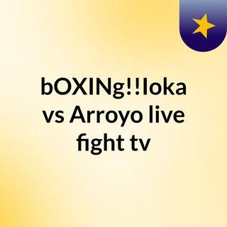 bOXINg!!Ioka vs Arroyo live fight tv
