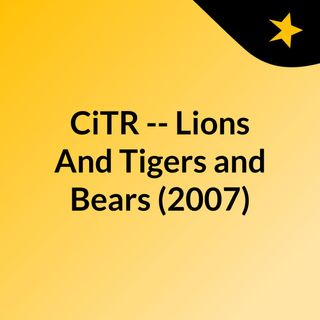 CiTR -- Lions And Tigers and Bears (2007)
