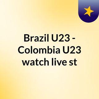 Brazil U23 - Colombia U23 watch live st
