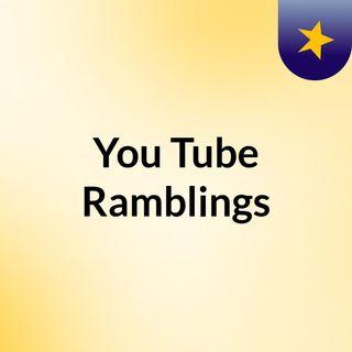You Tube Ramblings