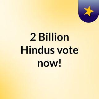 2 Billion Hindus  vote now!