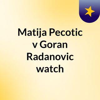 Matija Pecotic v Goran Radanovic watch