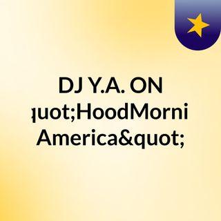 """DJ Y.A. ON """"HoodMorning America"""""""