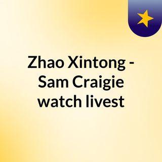 Zhao Xintong - Sam Craigie watch livest