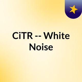 CiTR -- White Noise