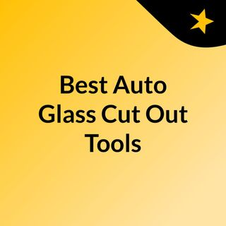 Best Auto Glass Cut-Out Tools