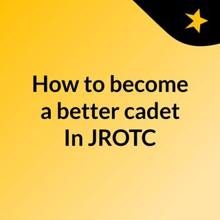 How to become a better cadet In JROTC