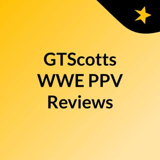 GTScotts WWE PPV Reviews