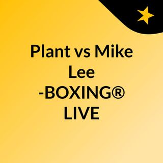 Plant vs Mike Lee -BOXING® LIVE