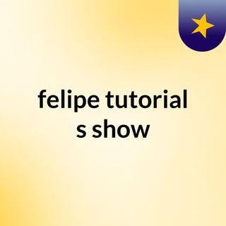 felipe tutorial's show