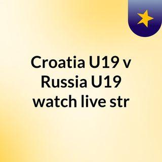 Croatia U19 v Russia U19 watch live str