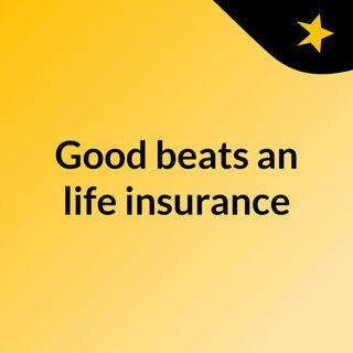 Episode 6 - Good beats an life insurance