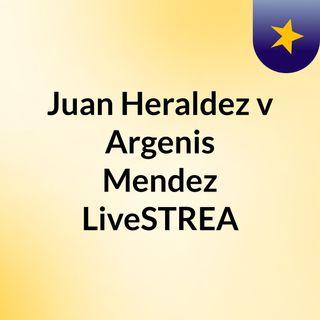 Juan Heraldez v Argenis Mendez LiveSTREA