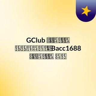 GClub จีคลับ ออนไลน์ Bacc1688 จี คลับ คา