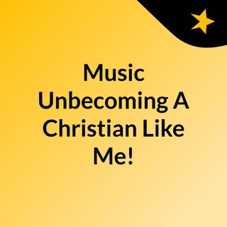 Music Unbecoming A Christian Like Me!