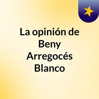 La opinión de Beny Arregocés Blanco