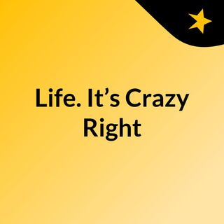 Life. It's Crazy Right?