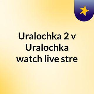 Uralochka 2 v Uralochka watch live stre