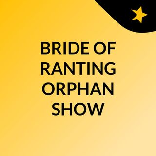 BRIDE OF RANTING ORPHAN SHOW