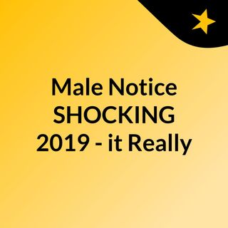 Male Notice SHOCKING 2019 - it Really