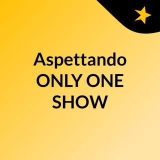 ASPETTANDO ONLY ONE SHOW 2 - 1 PUNTATA