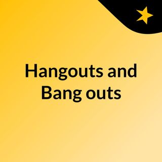 Hangouts and Bang outs