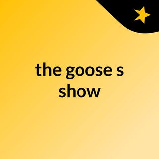 Episode 5 - the goose's show