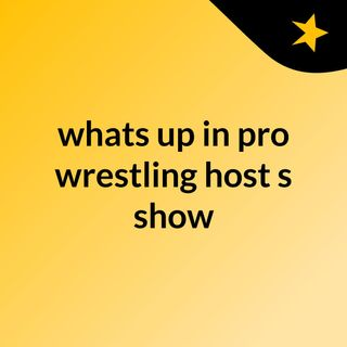 whats up in pro wrestling host's show