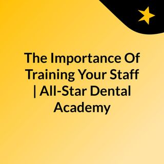 The Importance Of Training Your Staff | All-Star Dental Academy