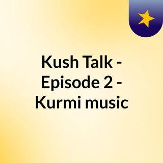 Kush Talk - Episode 2 - Kurmi music