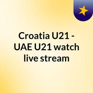 Croatia U21 - UAE U21 watch live stream