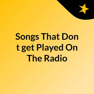 Songs That Don't get Played On The Radio