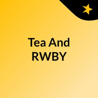 Tea and RWBY episode two