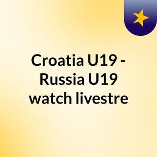 Croatia U19 - Russia U19 watch livestre