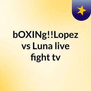 bOXINg!!Lopez vs Luna live fight tv