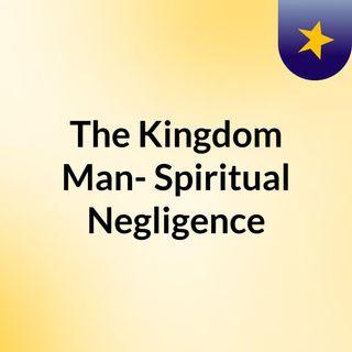 The Kingdom Man- Spiritual Negligence