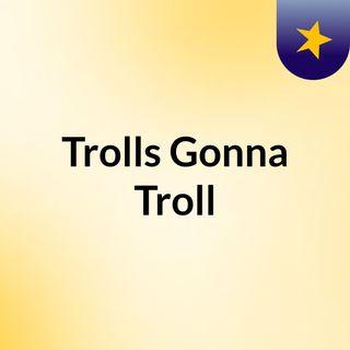 Trolls Gonna Troll