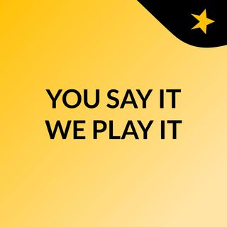 YOU SAY IT WE PLAY IT