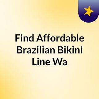 Find Affordable Brazilian Bikini Line Wa