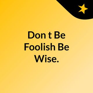 Don't Be Foolish, Be Wise.