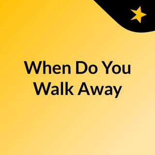 When Do You Walk Away