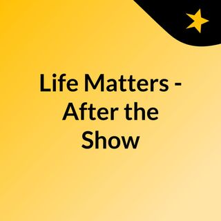 Life Matters - After the Show