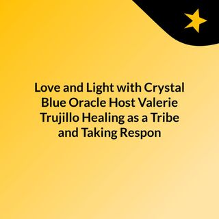 Love and Light with Crystal Blue Oracle Host Valerie Trujillo:  Healing as a Tribe and Taking Respon